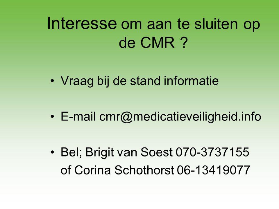 Interesse om aan te sluiten op de CMR ? •Vraag bij de stand informatie •E-mail cmr@medicatieveiligheid.info •Bel; Brigit van Soest 070-3737155 of Cori