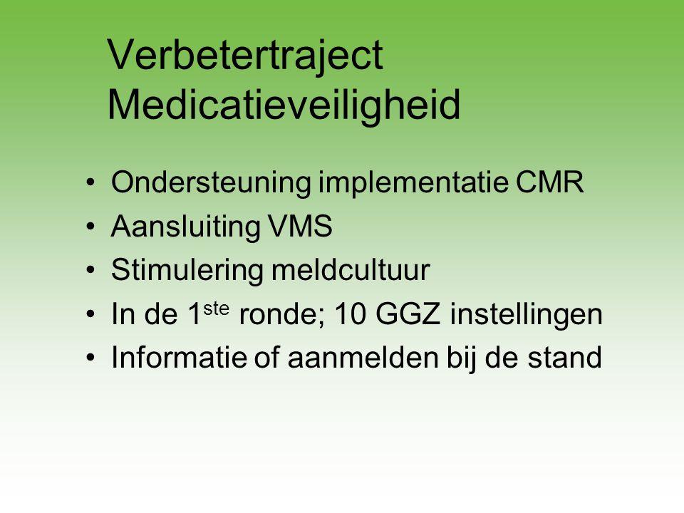Verbetertraject Medicatieveiligheid •Ondersteuning implementatie CMR •Aansluiting VMS •Stimulering meldcultuur •In de 1 ste ronde; 10 GGZ instellingen
