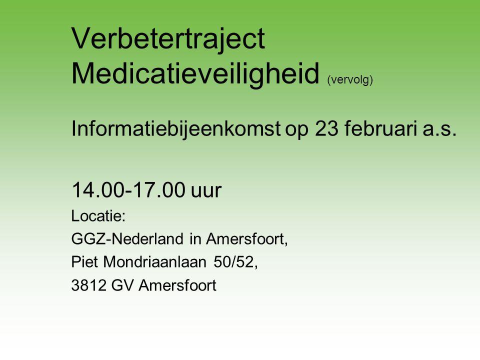 Verbetertraject Medicatieveiligheid (vervolg) Informatiebijeenkomst op 23 februari a.s. 14.00-17.00 uur Locatie: GGZ-Nederland in Amersfoort, Piet Mon