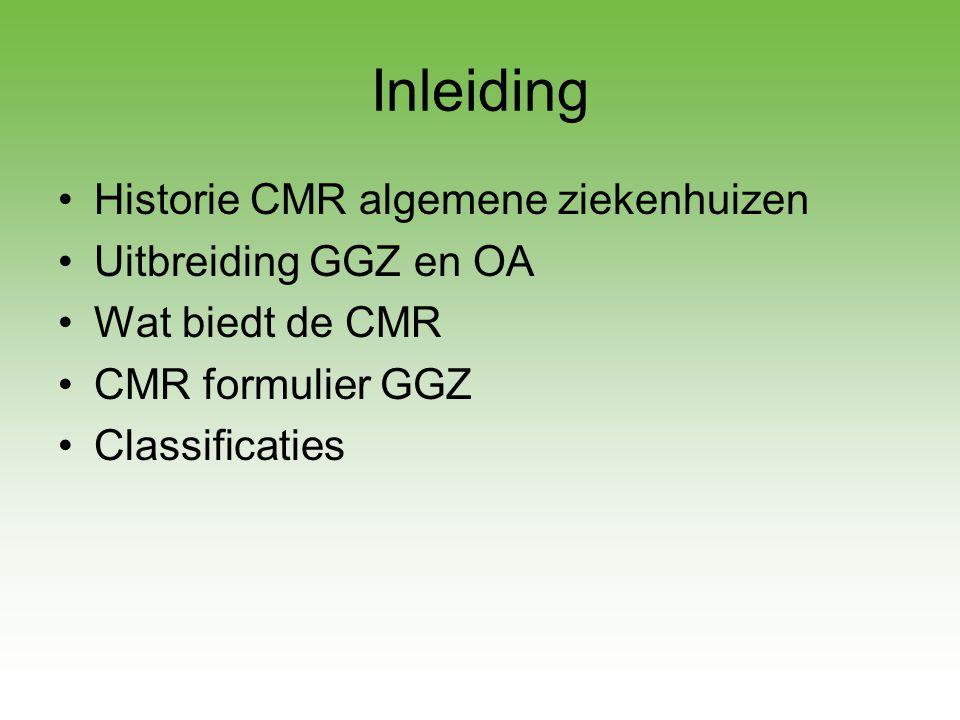 Inleiding •Historie CMR algemene ziekenhuizen •Uitbreiding GGZ en OA •Wat biedt de CMR •CMR formulier GGZ •Classificaties