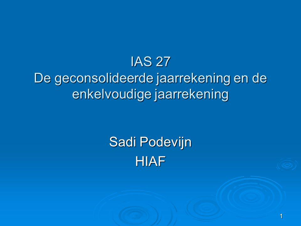 1 IAS 27 De geconsolideerde jaarrekening en de enkelvoudige jaarrekening Sadi Podevijn HIAF