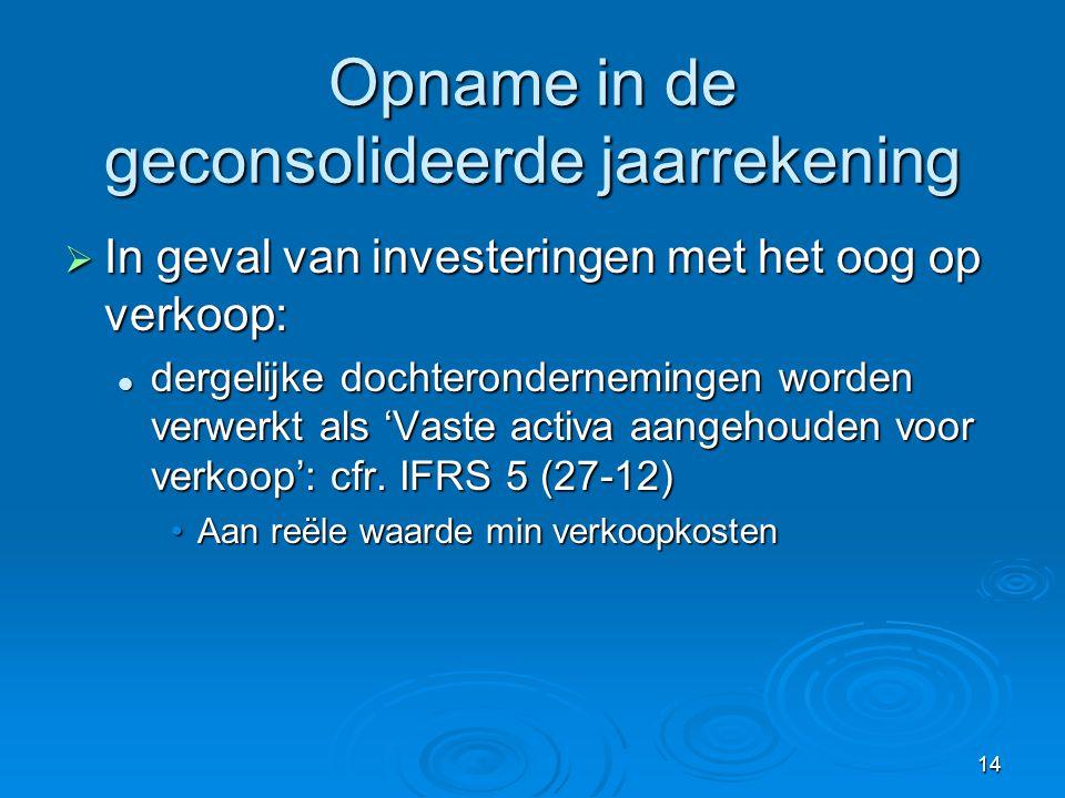 14 Opname in de geconsolideerde jaarrekening  In geval van investeringen met het oog op verkoop:  dergelijke dochterondernemingen worden verwerkt al