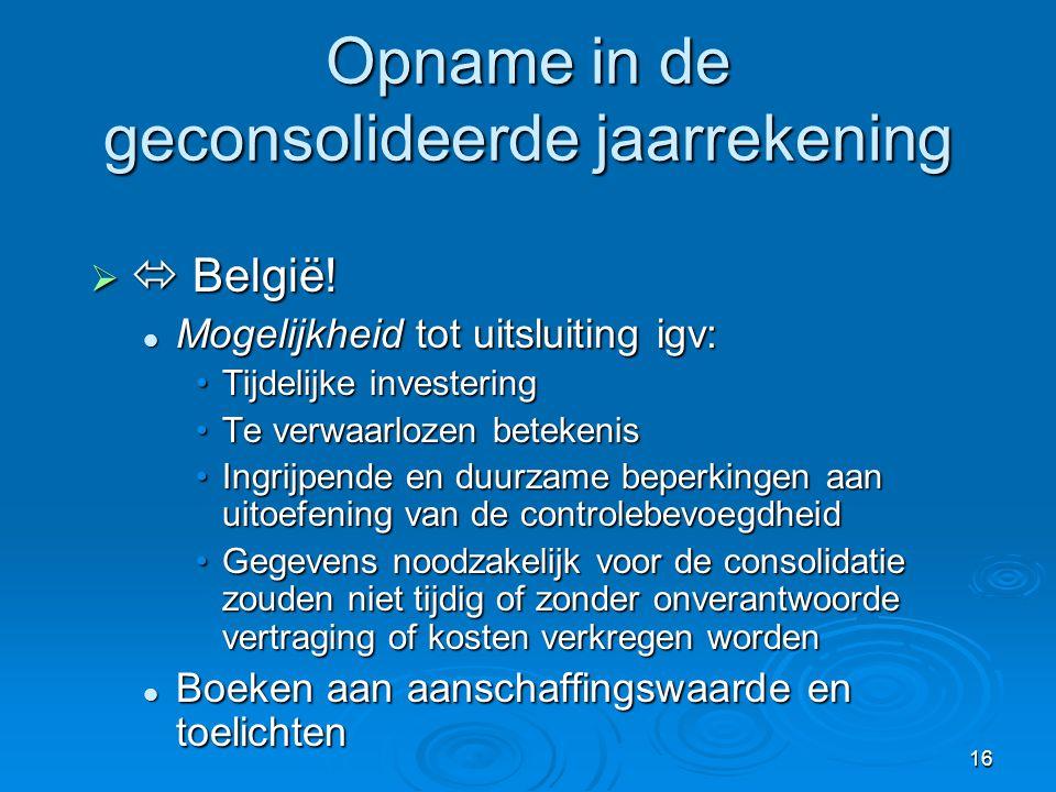 16 Opname in de geconsolideerde jaarrekening   België!  Mogelijkheid tot uitsluiting igv: •Tijdelijke investering •Te verwaarlozen betekenis •Ingri