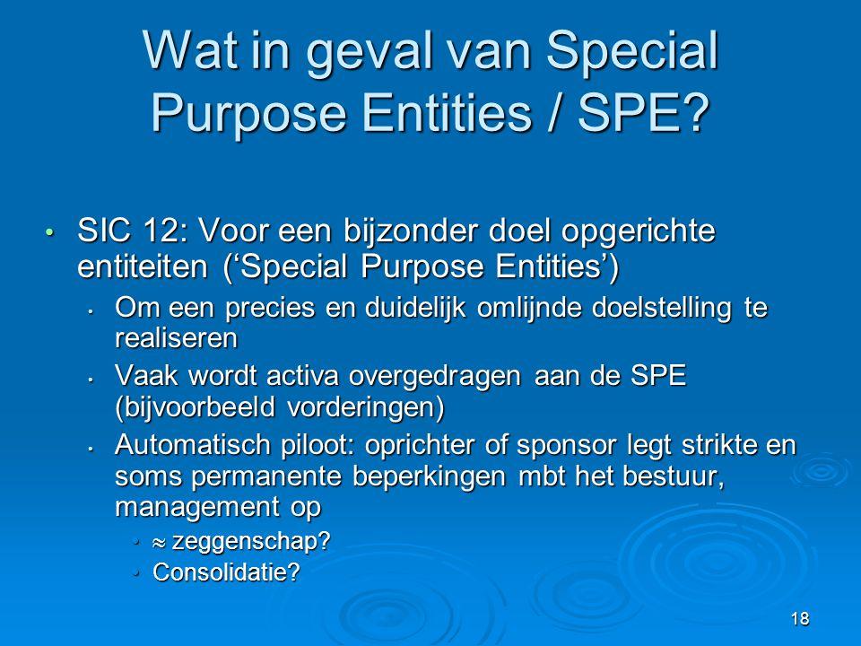 18 Wat in geval van Special Purpose Entities / SPE? • SIC 12: Voor een bijzonder doel opgerichte entiteiten ('Special Purpose Entities') • Om een prec