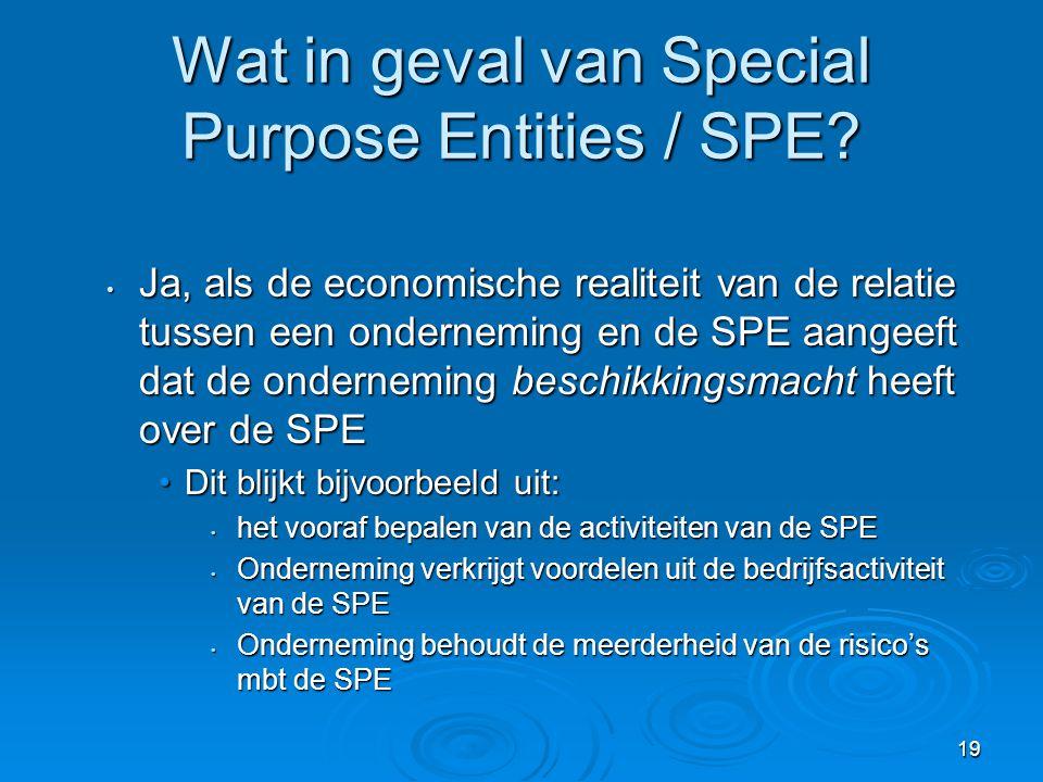 19 Wat in geval van Special Purpose Entities / SPE? • Ja, als de economische realiteit van de relatie tussen een onderneming en de SPE aangeeft dat de