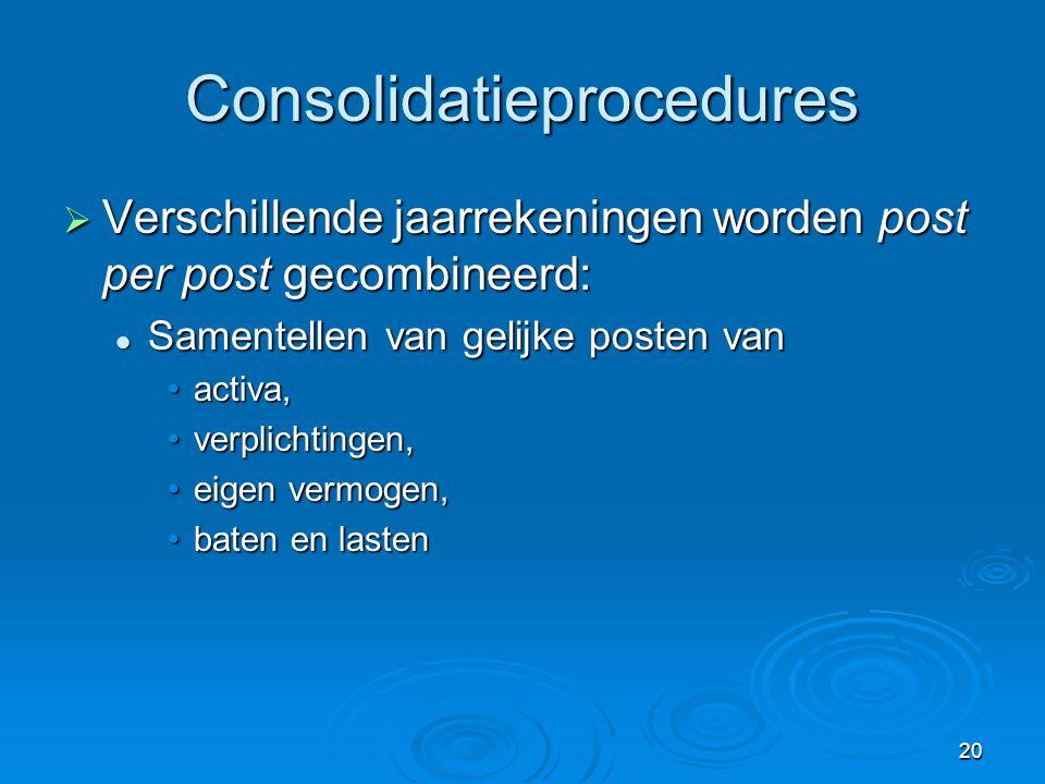20 Consolidatieprocedures  Verschillende jaarrekeningen worden post per post gecombineerd:  Samentellen van gelijke posten van •activa, •verplichtin