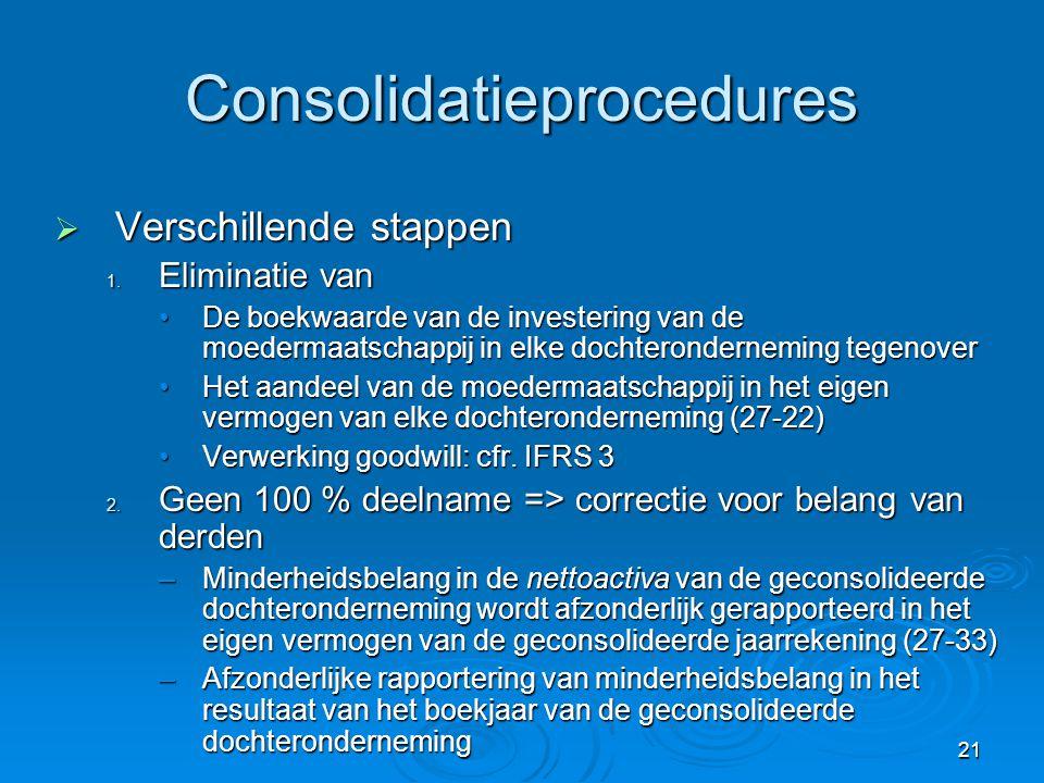 21 Consolidatieprocedures  Verschillende stappen 1. Eliminatie van •De boekwaarde van de investering van de moedermaatschappij in elke dochteronderne