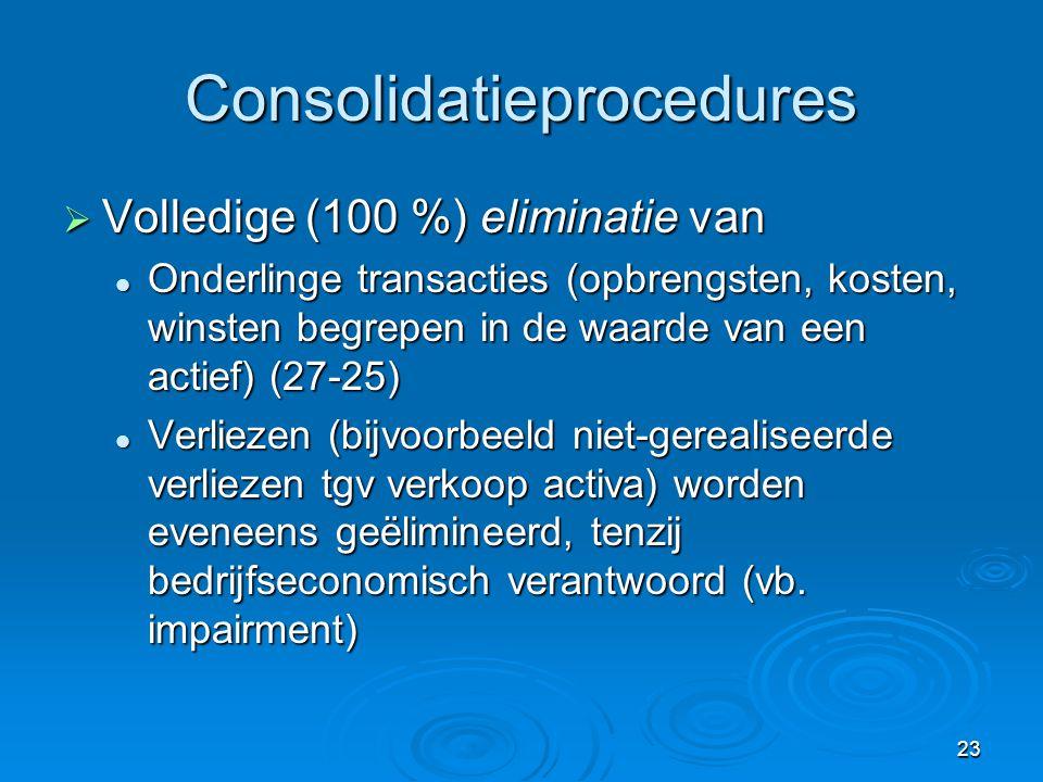 23 Consolidatieprocedures  Volledige (100 %) eliminatie van  Onderlinge transacties (opbrengsten, kosten, winsten begrepen in de waarde van een acti