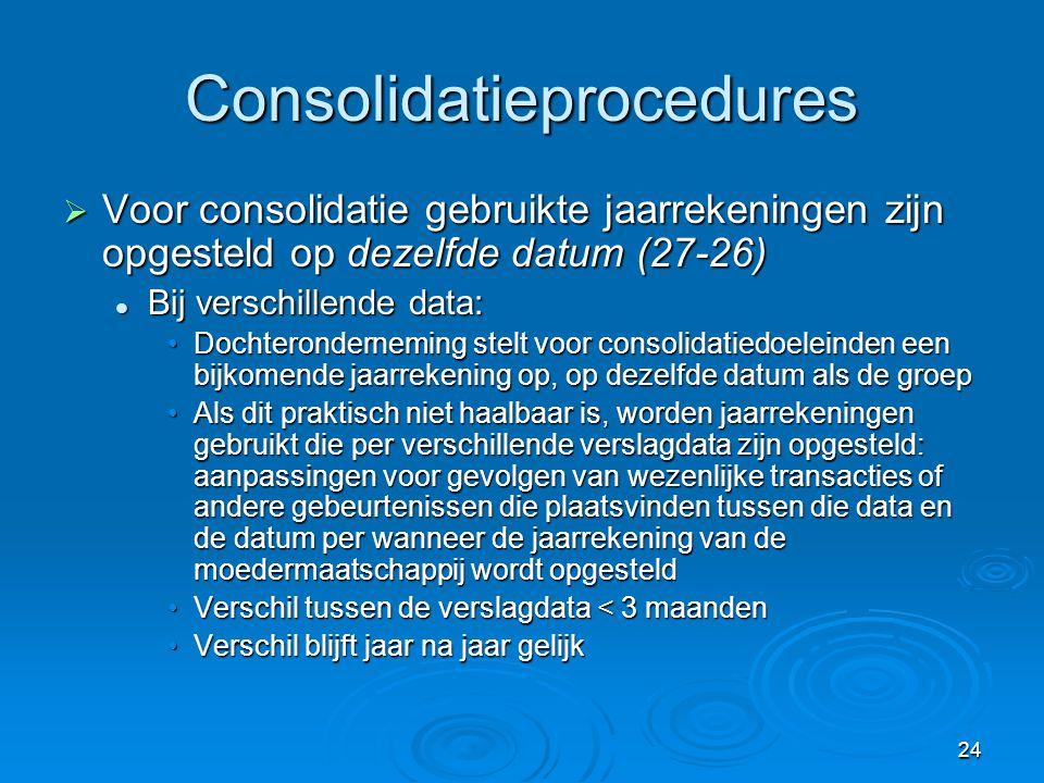 24 Consolidatieprocedures  Voor consolidatie gebruikte jaarrekeningen zijn opgesteld op dezelfde datum (27-26)  Bij verschillende data: •Dochteronde