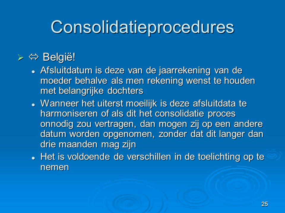 25 Consolidatieprocedures   België!  Afsluitdatum is deze van de jaarrekening van de moeder behalve als men rekening wenst te houden met belangrijk