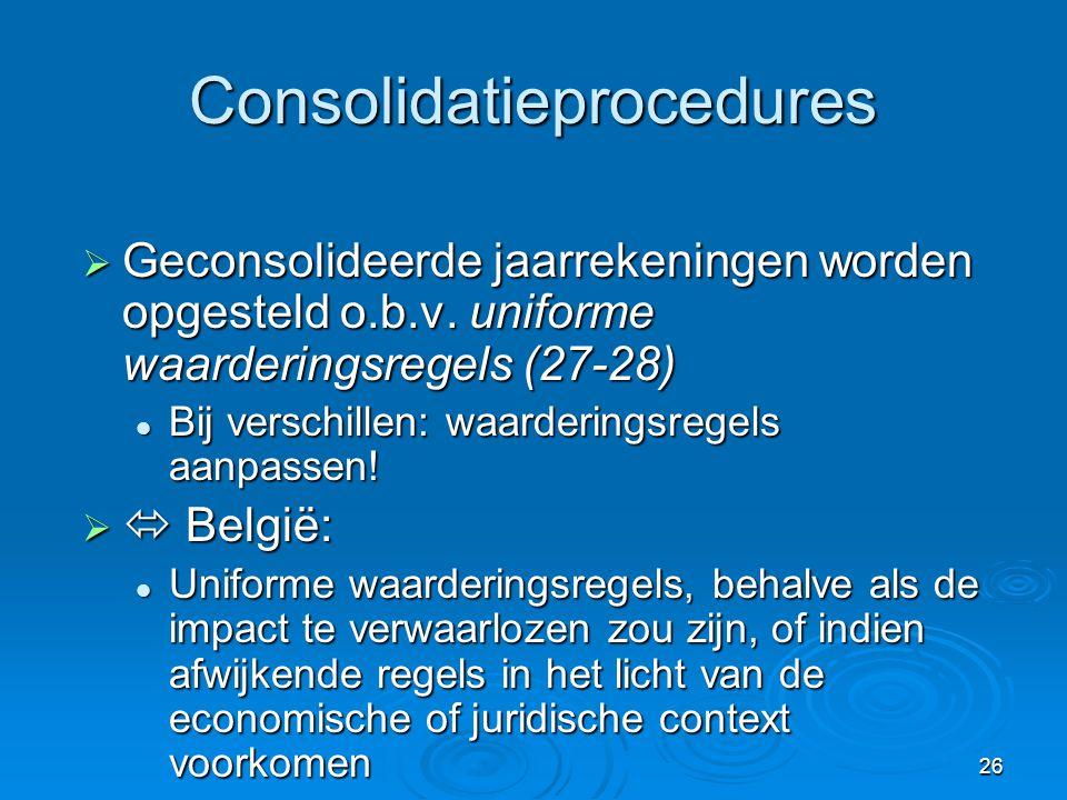 26 Consolidatieprocedures  Geconsolideerde jaarrekeningen worden opgesteld o.b.v. uniforme waarderingsregels (27-28)  Bij verschillen: waarderingsre