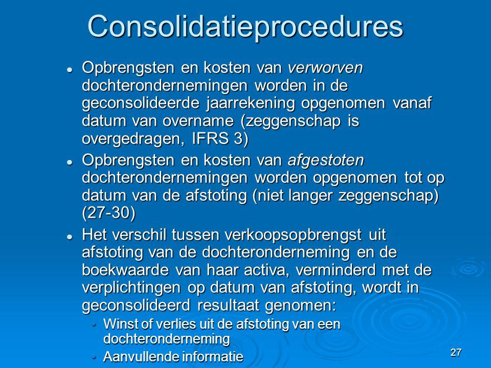 28 Consolidatieprocedures  Een investering in een onderneming wordt administratief verwerkt volgens IAS 39 van zodra niet langer voldoet aan definitie van dochteronderneming, noch van een geassocieerde onderneming (IAS 28), noch van een joint venture (IAS 31) (27-31)  De boekwaarde van de investering op de datum waarop deze geen dochteronderneming meer is, wordt daarna beschouwd als kostprijs (cfr.