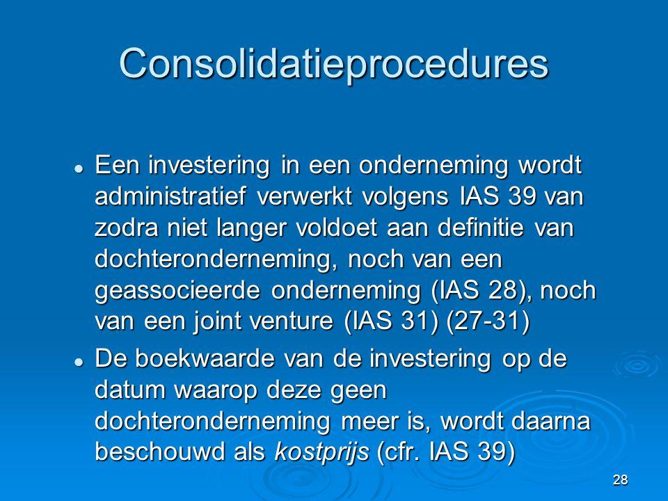 28 Consolidatieprocedures  Een investering in een onderneming wordt administratief verwerkt volgens IAS 39 van zodra niet langer voldoet aan definiti
