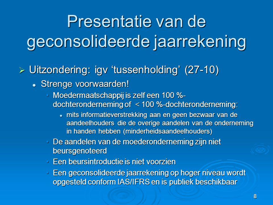 8 Presentatie van de geconsolideerde jaarrekening  Uitzondering: igv 'tussenholding' (27-10)  Strenge voorwaarden! •Moedermaatschappij is zelf een 1
