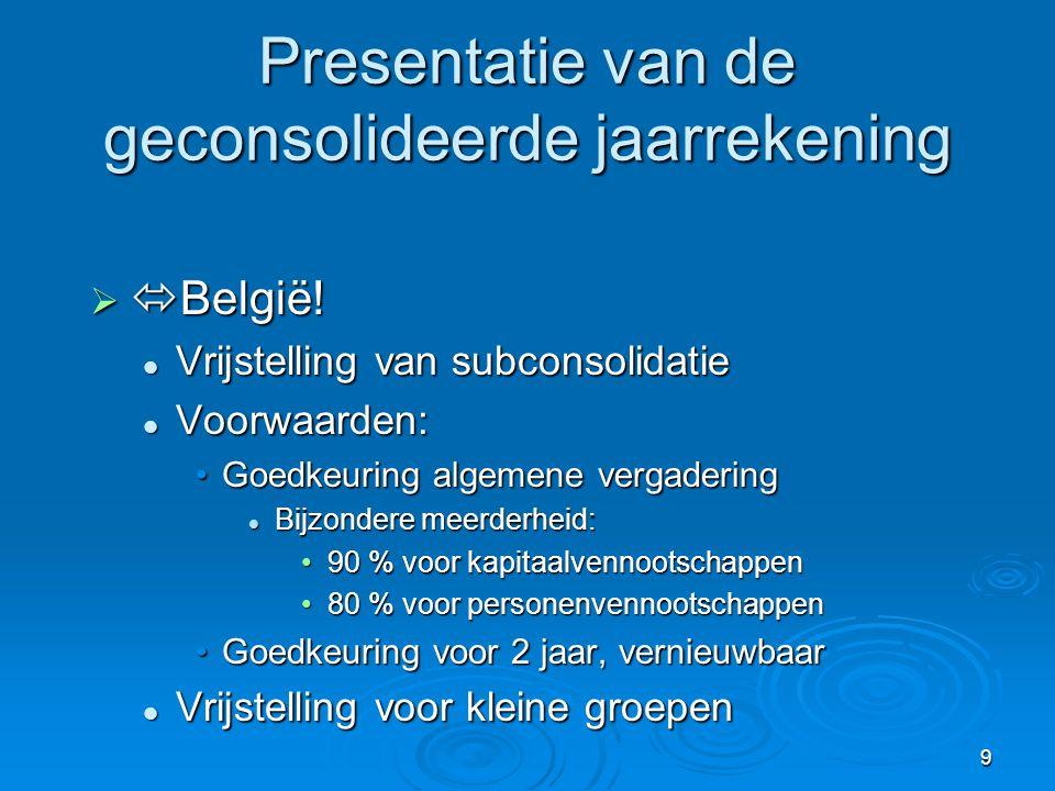 9 Presentatie van de geconsolideerde jaarrekening   België!  Vrijstelling van subconsolidatie  Voorwaarden: •Goedkeuring algemene vergadering  Bi