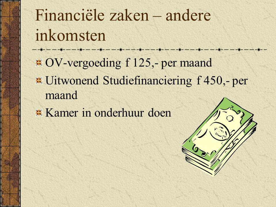 Financiële zaken – andere inkomsten OV-vergoeding f 125,- per maand Uitwonend Studiefinanciering f 450,- per maand Kamer in onderhuur doen