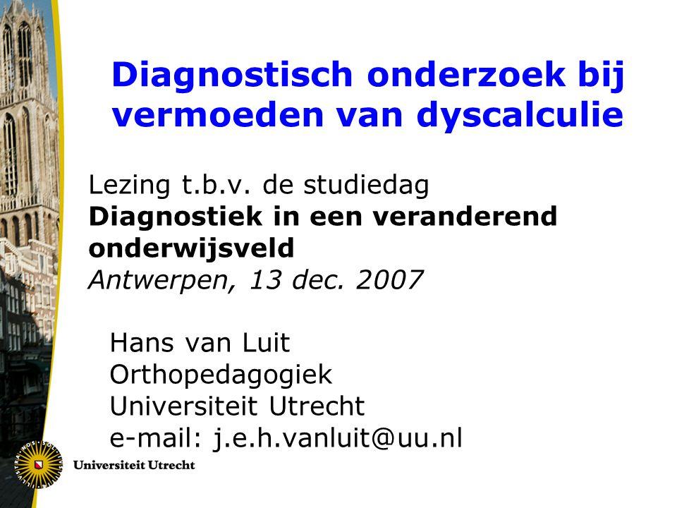 Diagnostisch onderzoek bij vermoeden van dyscalculie Lezing t.b.v. de studiedag Diagnostiek in een veranderend onderwijsveld Antwerpen, 13 dec. 2007 H