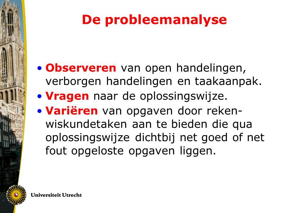 De probleemanalyse •Observeren van open handelingen, verborgen handelingen en taakaanpak. •Vragen naar de oplossingswijze. •Variëren van opgaven door