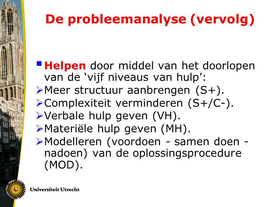 De probleemanalyse (vervolg)  Helpen door middel van het doorlopen van de 'vijf niveaus van hulp':  Meer structuur aanbrengen (S+).  Complexiteit v