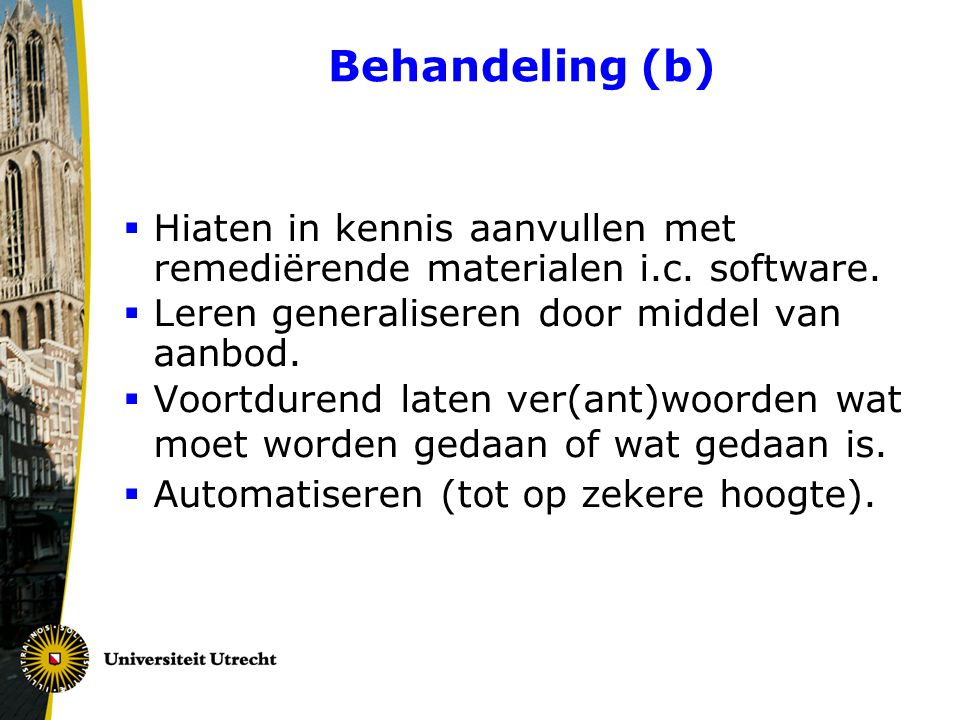 Behandeling (b)  Hiaten in kennis aanvullen met remediërende materialen i.c. software.  Leren generaliseren door middel van aanbod.  Voortdurend la
