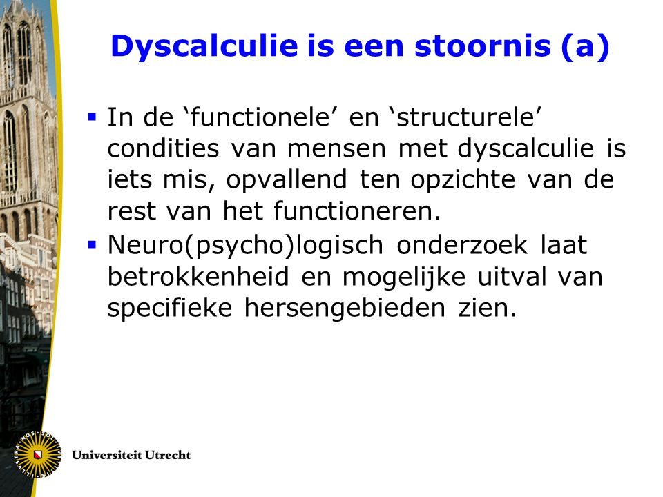 Dyscalculie is een stoornis (a)  In de 'functionele' en 'structurele' condities van mensen met dyscalculie is iets mis, opvallend ten opzichte van de