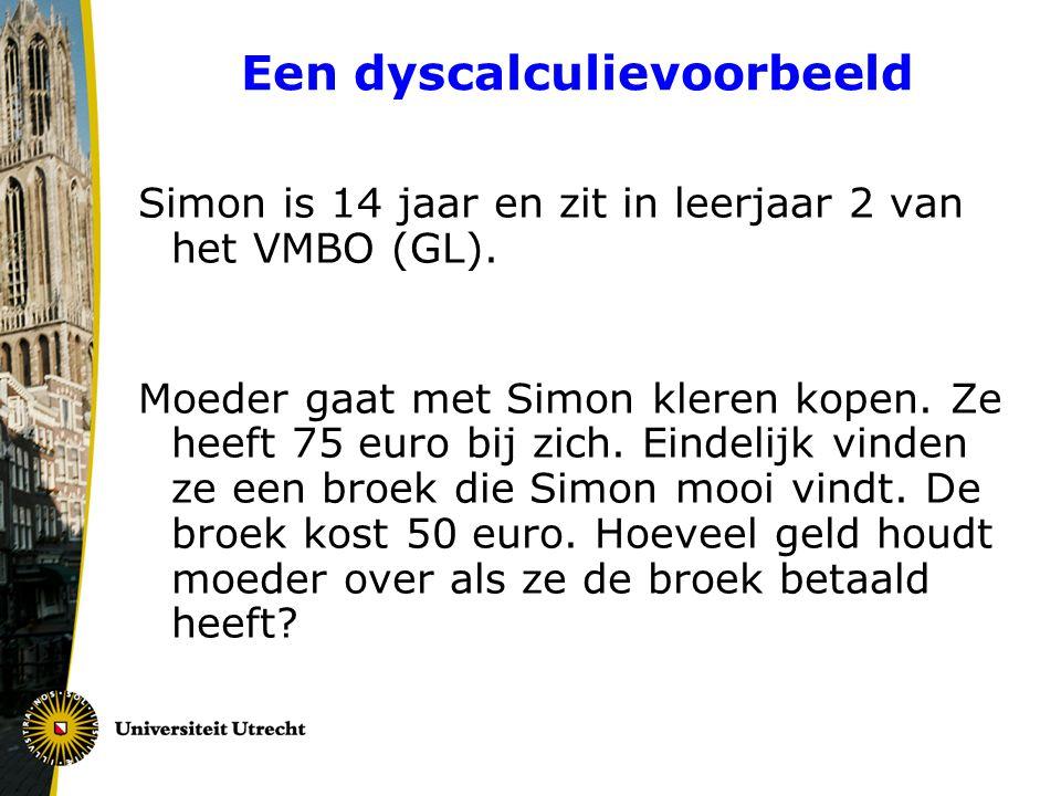 Een dyscalculievoorbeeld Simon is 14 jaar en zit in leerjaar 2 van het VMBO (GL). Moeder gaat met Simon kleren kopen. Ze heeft 75 euro bij zich. Einde