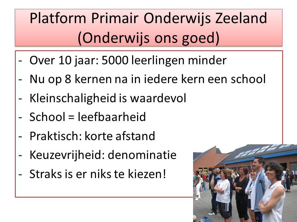 Platform Primair Onderwijs Zeeland (Onderwijs ons goed) -Over 10 jaar: 5000 leerlingen minder -Nu op 8 kernen na in iedere kern een school -Kleinschaligheid is waardevol -School = leefbaarheid -Praktisch: korte afstand -Keuzevrijheid: denominatie -Straks is er niks te kiezen!
