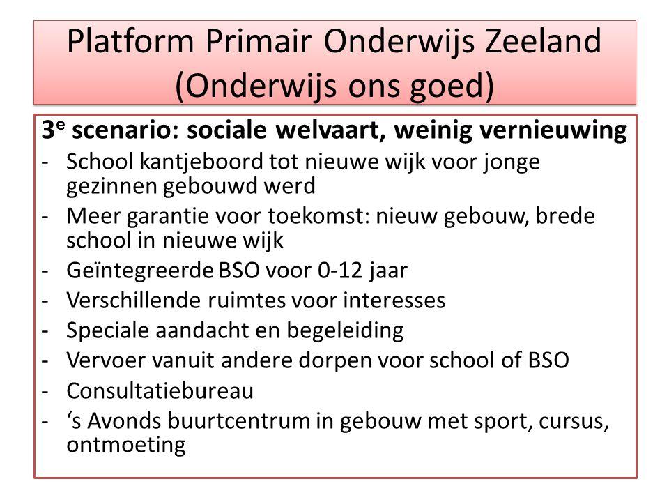 Platform Primair Onderwijs Zeeland (Onderwijs ons goed) 3 e scenario: sociale welvaart, weinig vernieuwing -School kantjeboord tot nieuwe wijk voor jo