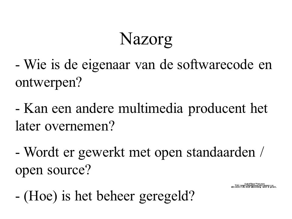 Nazorg - Wie is de eigenaar van de softwarecode en ontwerpen? - Kan een andere multimedia producent het later overnemen? - Wordt er gewerkt met open s