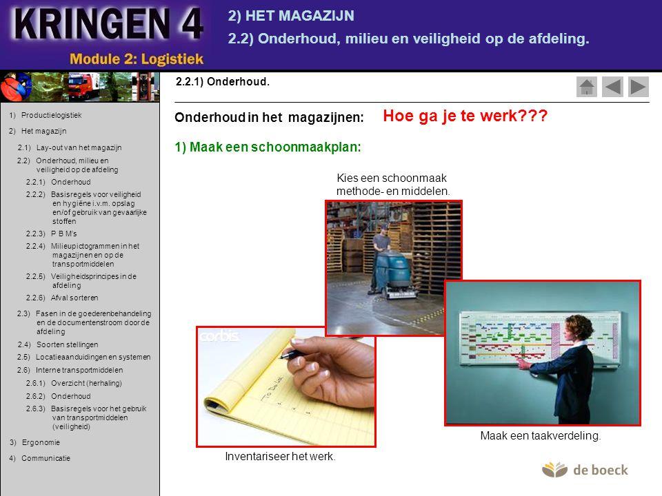 2) HET MAGAZIJN 2.2) Onderhoud, milieu en veiligheid op de afdeling. 2.2.1) Onderhoud. Hoe ga je te werk??? 1) Maak een schoonmaakplan: Onderhoud in h