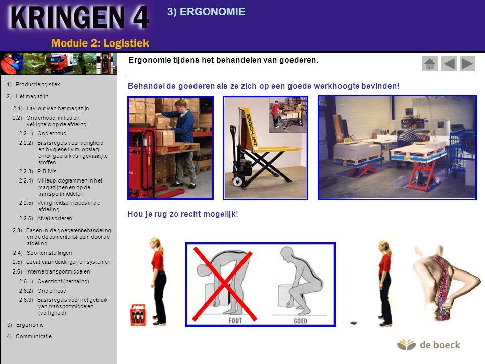 3) ERGONOMIE Ergonomie tijdens het behandelen van goederen. Behandel de goederen als ze zich op een goede werkhoogte bevinden! Hou je rug zo recht mog