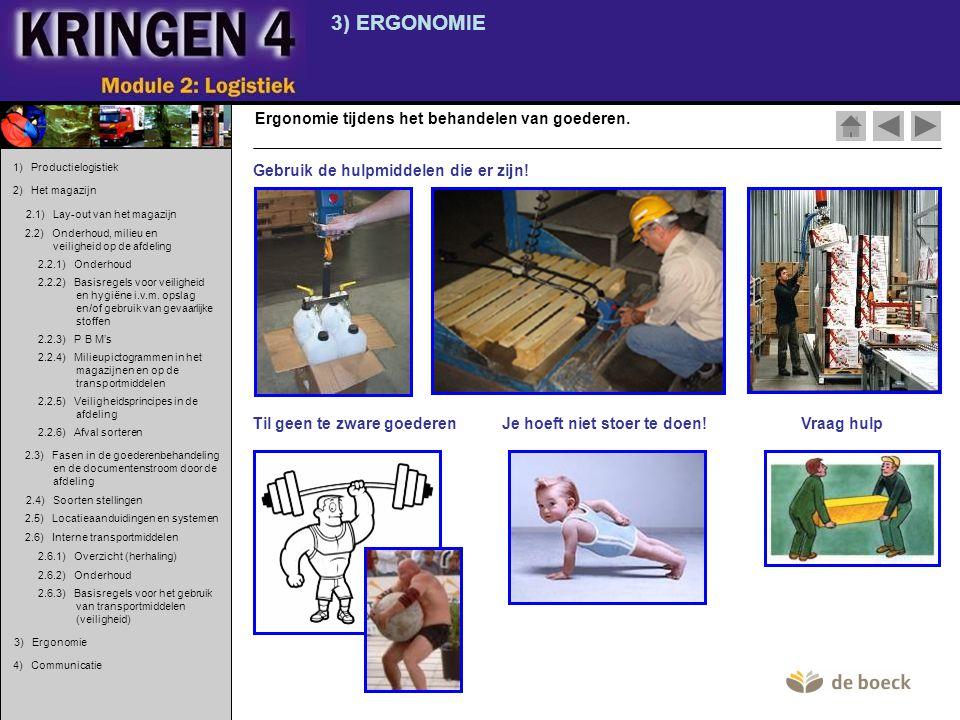 3) ERGONOMIE Ergonomie tijdens het behandelen van goederen. Gebruik de hulpmiddelen die er zijn! Til geen te zware goederen Je hoeft niet stoer te doe