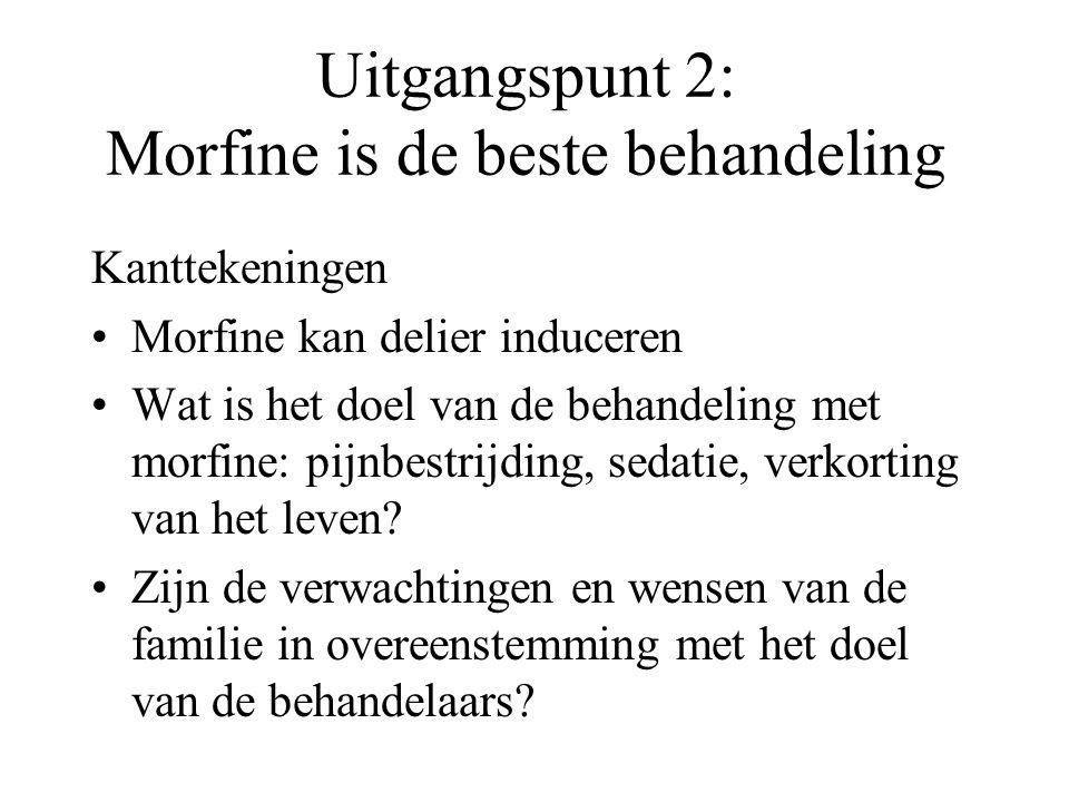 Uitgangspunt 2: Morfine is de beste behandeling Kanttekeningen •Morfine kan delier induceren •Wat is het doel van de behandeling met morfine: pijnbestrijding, sedatie, verkorting van het leven.