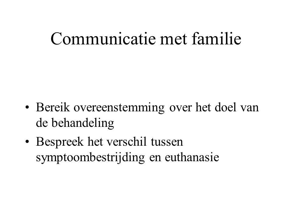 Communicatie met familie •Bereik overeenstemming over het doel van de behandeling •Bespreek het verschil tussen symptoombestrijding en euthanasie