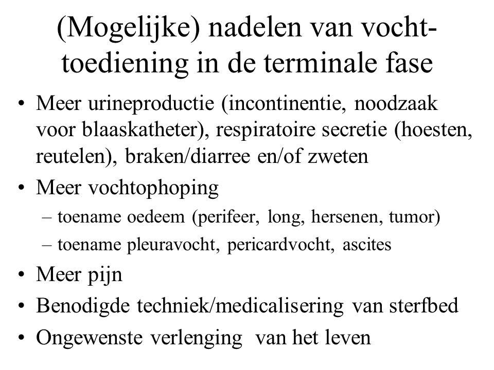 (Mogelijke) nadelen van vocht- toediening in de terminale fase •Meer urineproductie (incontinentie, noodzaak voor blaaskatheter), respiratoire secretie (hoesten, reutelen), braken/diarree en/of zweten •Meer vochtophoping –toename oedeem (perifeer, long, hersenen, tumor) –toename pleuravocht, pericardvocht, ascites •Meer pijn •Benodigde techniek/medicalisering van sterfbed •Ongewenste verlenging van het leven