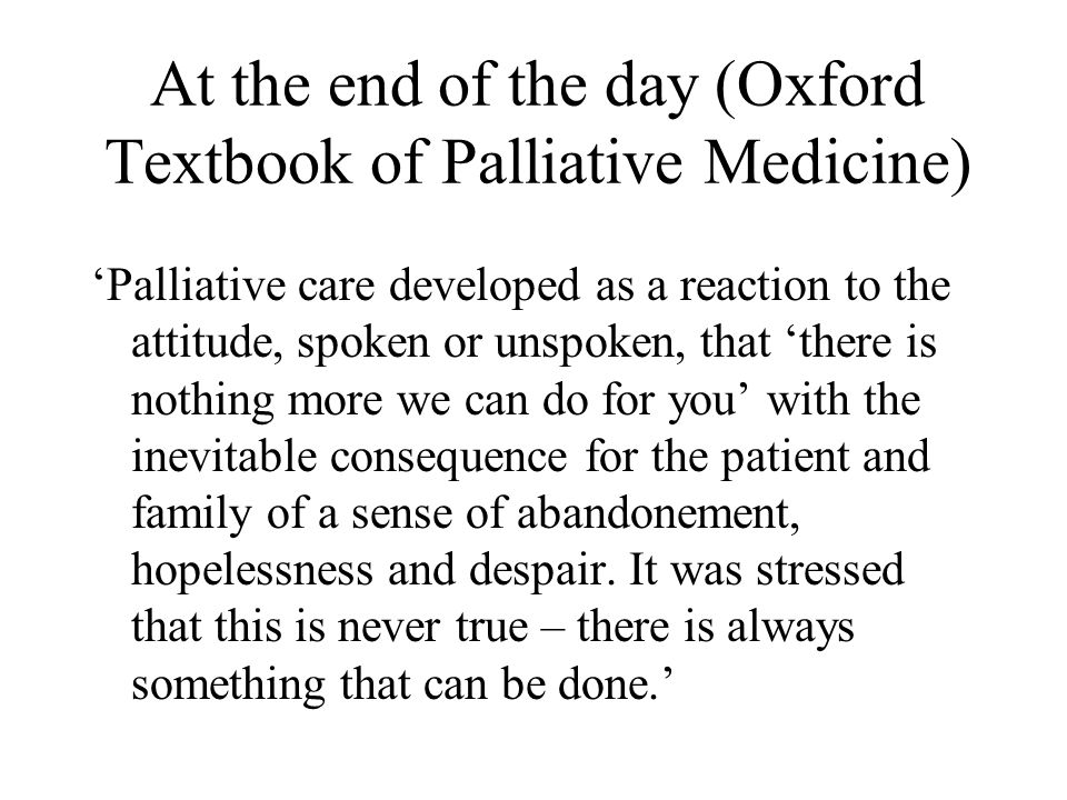 At the end of the day (Oxford Textbook of Palliative Medicine) 'Palliative care developed as a reaction to the attitude, spoken or unspoken, that 'the