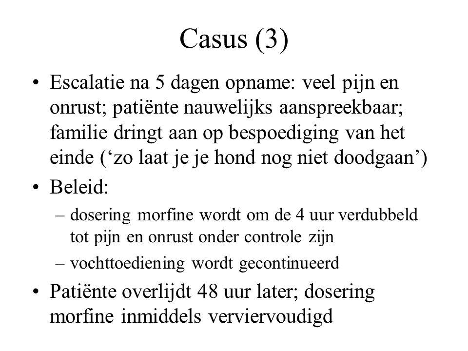 Casus (3) •Escalatie na 5 dagen opname: veel pijn en onrust; patiënte nauwelijks aanspreekbaar; familie dringt aan op bespoediging van het einde ('zo laat je je hond nog niet doodgaan') •Beleid: –dosering morfine wordt om de 4 uur verdubbeld tot pijn en onrust onder controle zijn –vochttoediening wordt gecontinueerd •Patiënte overlijdt 48 uur later; dosering morfine inmiddels verviervoudigd