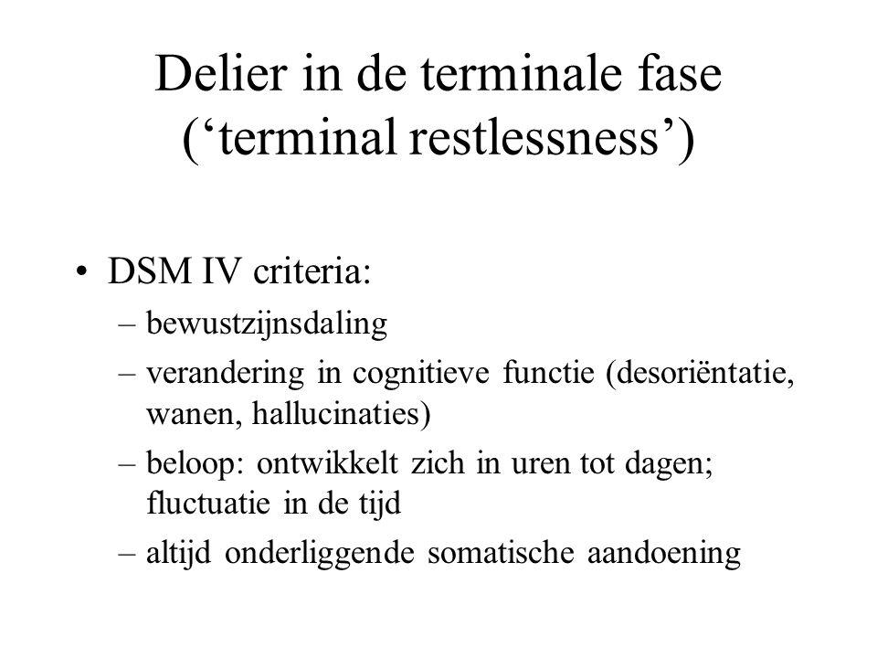 Delier in de terminale fase ('terminal restlessness') •DSM IV criteria: –bewustzijnsdaling –verandering in cognitieve functie (desoriëntatie, wanen, hallucinaties) –beloop: ontwikkelt zich in uren tot dagen; fluctuatie in de tijd –altijd onderliggende somatische aandoening