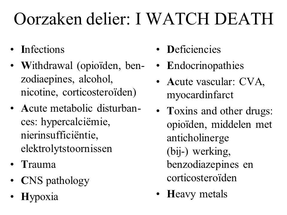 Oorzaken delier: I WATCH DEATH •Infections •Withdrawal (opioïden, ben- zodiaepines, alcohol, nicotine, corticosteroïden) •Acute metabolic disturban- ces: hypercalciëmie, nierinsufficiëntie, elektrolytstoornissen •Trauma •CNS pathology •Hypoxia •Deficiencies •Endocrinopathies •Acute vascular: CVA, myocardinfarct •Toxins and other drugs: opioïden, middelen met anticholinerge (bij-) werking, benzodiazepines en corticosteroïden •Heavy metals