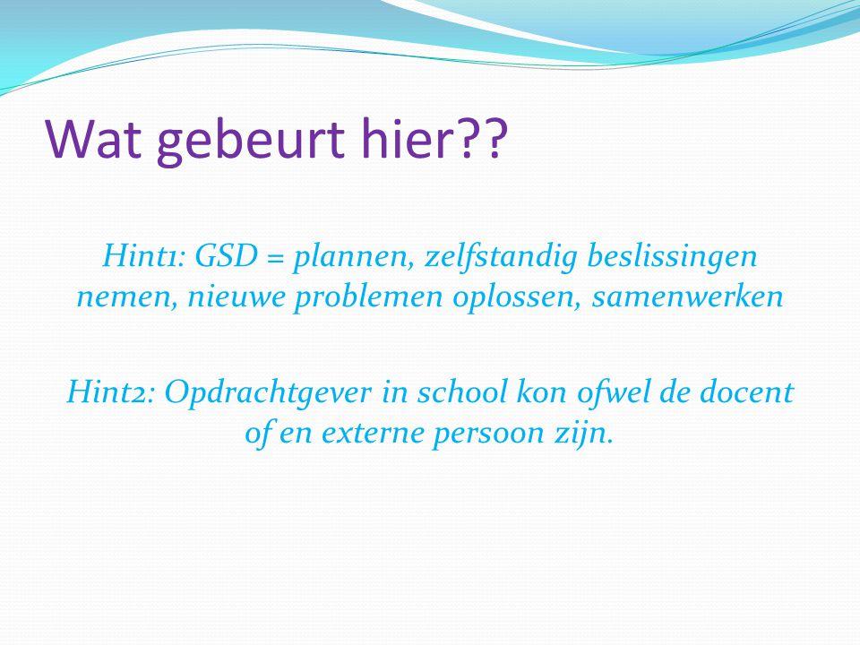 Wat gebeurt hier?? Hint1: GSD = plannen, zelfstandig beslissingen nemen, nieuwe problemen oplossen, samenwerken Hint2: Opdrachtgever in school kon ofw