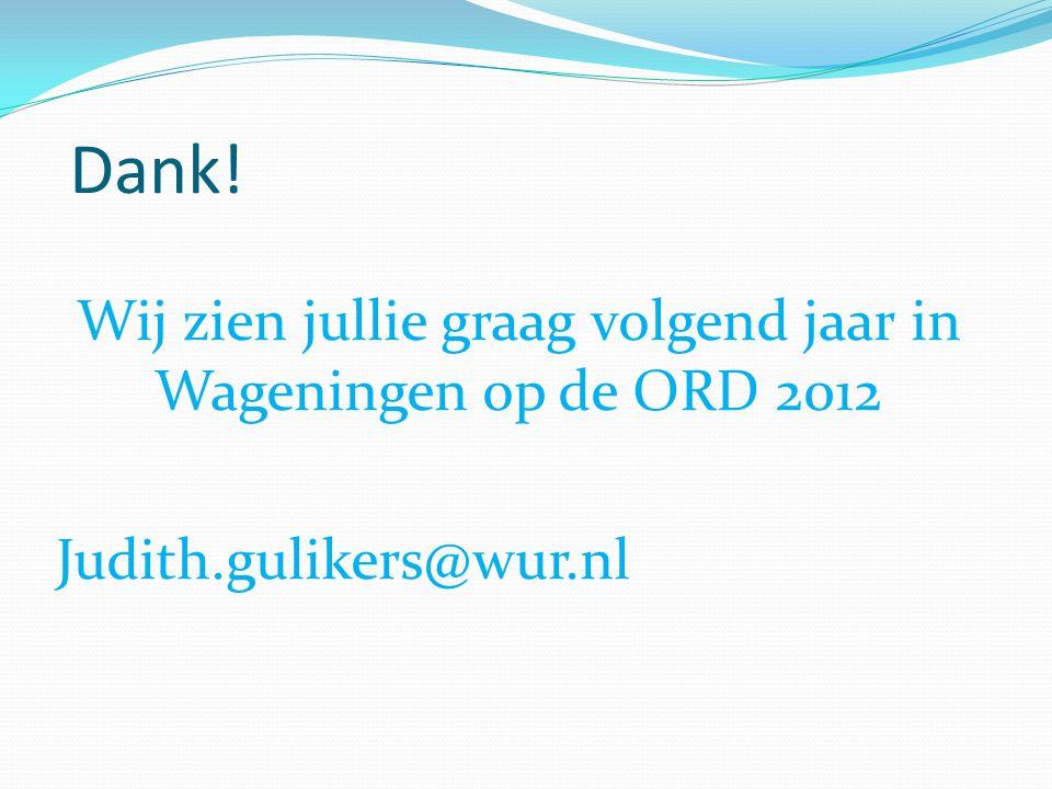 Dank! Wij zien jullie graag volgend jaar in Wageningen op de ORD 2012 Judith.gulikers@wur.nl