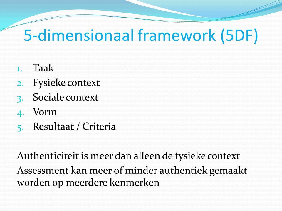 5-dimensionaal framework (5DF) 1. Taak 2. Fysieke context 3. Sociale context 4. Vorm 5. Resultaat / Criteria Authenticiteit is meer dan alleen de fysi