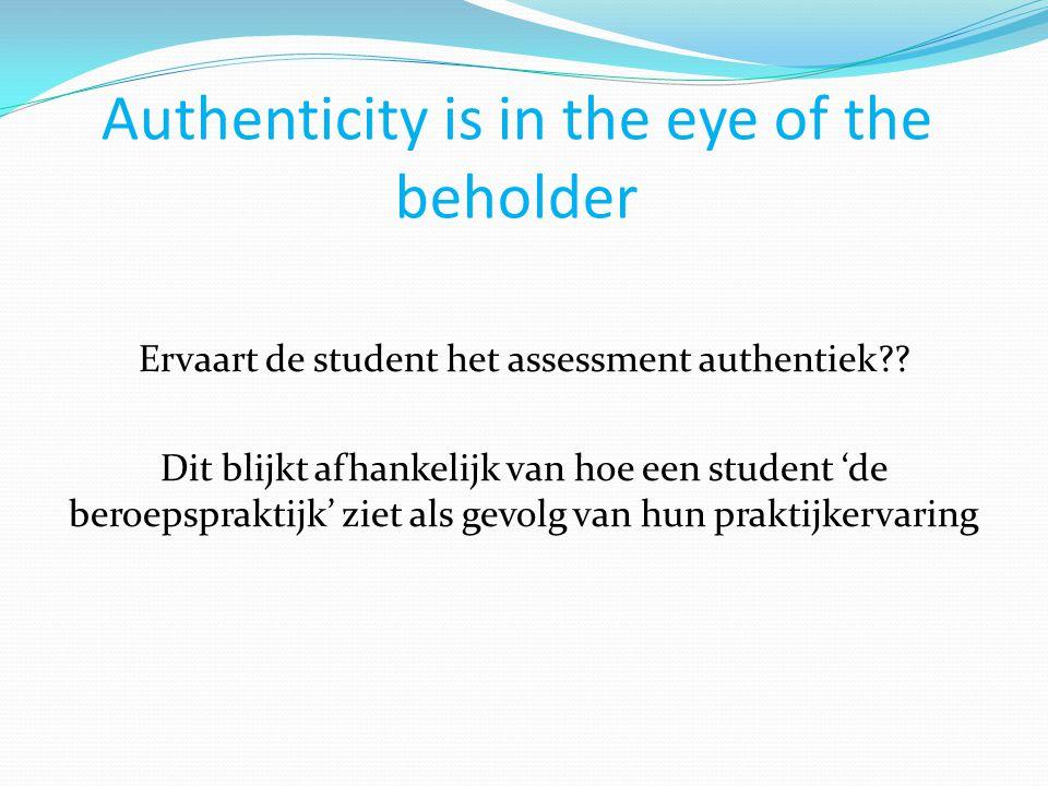 Authenticity is in the eye of the beholder Ervaart de student het assessment authentiek?? Dit blijkt afhankelijk van hoe een student 'de beroepsprakti