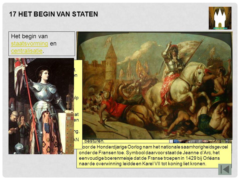 17 HET BEGIN VAN STATEN Het begin van staatsvorming en centralisatie. staatsvorming centralisatie Tussen 1337 en 1453 waren Engeland en Frankrijk met