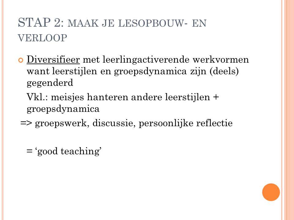STAP 2: MAAK JE LESOPBOUW - EN VERLOOP Diversifieer met leerlingactiverende werkvormen want leerstijlen en groepsdynamica zijn (deels) gegenderd Vkl.:
