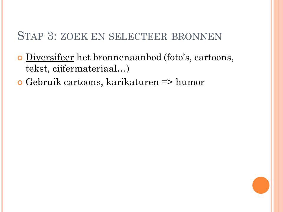 S TAP 3: ZOEK EN SELECTEER BRONNEN Diversifeer het bronnenaanbod (foto's, cartoons, tekst, cijfermateriaal…) Gebruik cartoons, karikaturen => humor