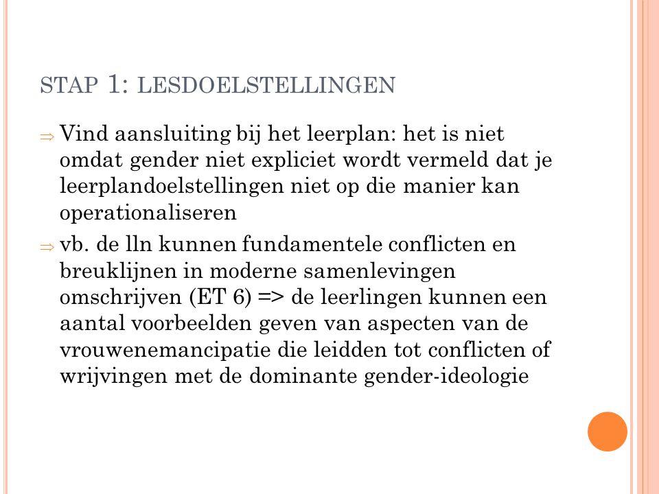 STAP 1: LESDOELSTELLINGEN  Vind aansluiting bij het leerplan: het is niet omdat gender niet expliciet wordt vermeld dat je leerplandoelstellingen nie