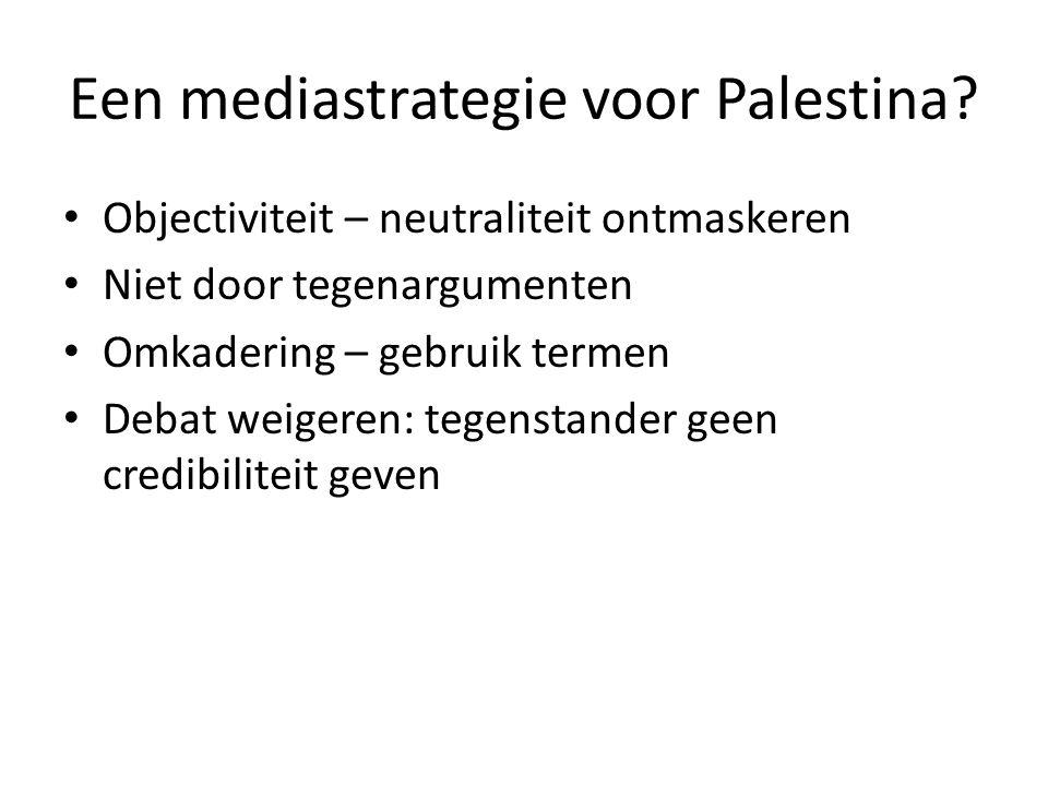 Een mediastrategie voor Palestina? • Objectiviteit – neutraliteit ontmaskeren • Niet door tegenargumenten • Omkadering – gebruik termen • Debat weiger