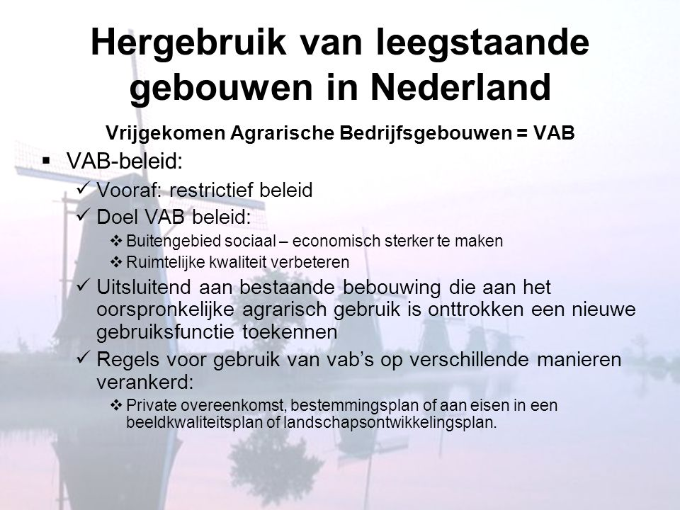 Provincie Noord - Holland  Vab-beleid:  doelstellingen:  Ruimtelijke kwaliteit  Economische vitaliteit  Inhoud:  Transport, distributie en industrie uitgesloten omwille van hun grootschalig karakter  Alle andere niet – agrarische functies zijn in principe toegelaten  Voorwaarden  Ontwikkelingsmogelijkheden van de omringende agrarische bedrijven niet beperken  Cultuurhistorisch waardevolle gebouwen moeten blijven.