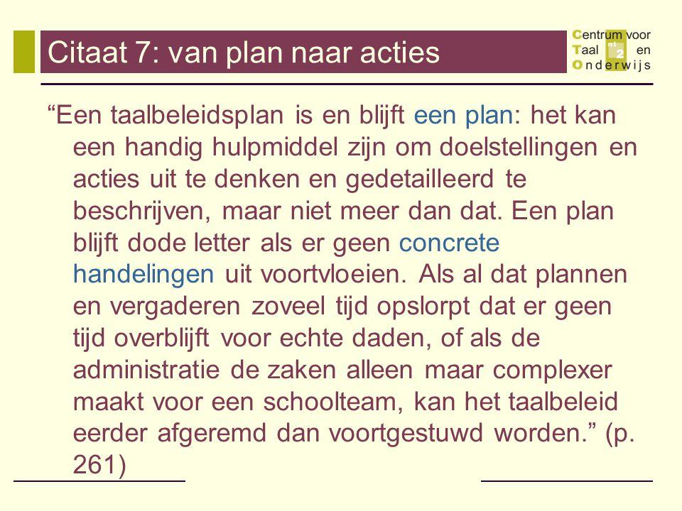 Citaat 7: van plan naar acties Een taalbeleidsplan is en blijft een plan: het kan een handig hulpmiddel zijn om doelstellingen en acties uit te denken en gedetailleerd te beschrijven, maar niet meer dan dat.